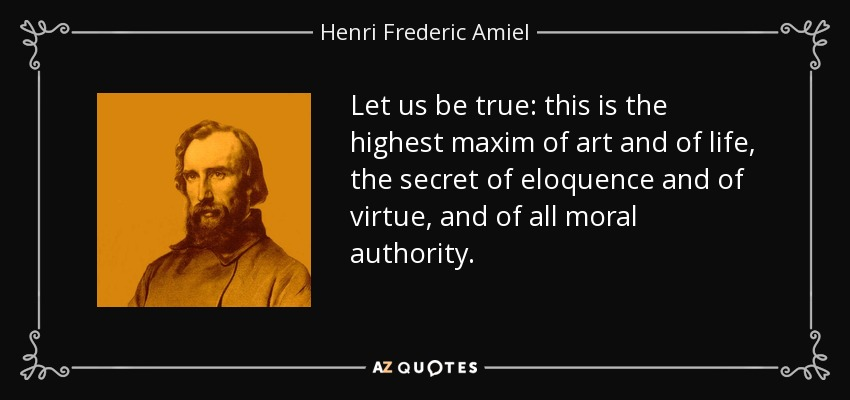 Let us be true: this is the highest maxim of art and of life, the secret of eloquence and of virtue, and of all moral authority. - Henri Frederic Amiel
