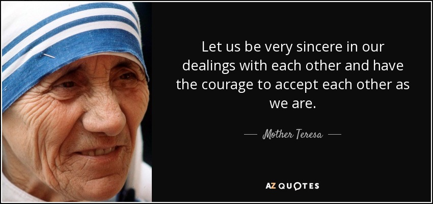 Let us be very sincere in our dealings with each other and have the courage to accept each other as we are. - Mother Teresa