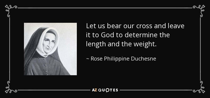 Let us bear our cross and leave it to God to determine the length and the weight. - Rose Philippine Duchesne