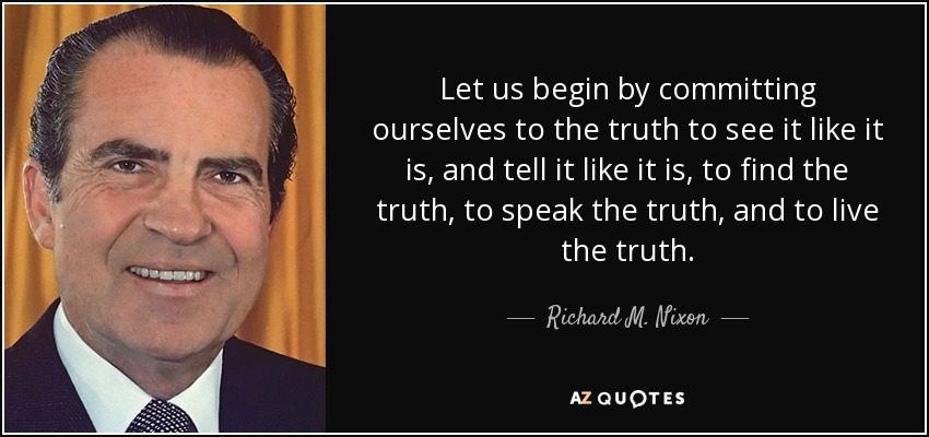 Let us begin by committing ourselves to the truth to see it like it is, and tell it like it is, to find the truth, to speak the truth, and to live the truth. - Richard M. Nixon