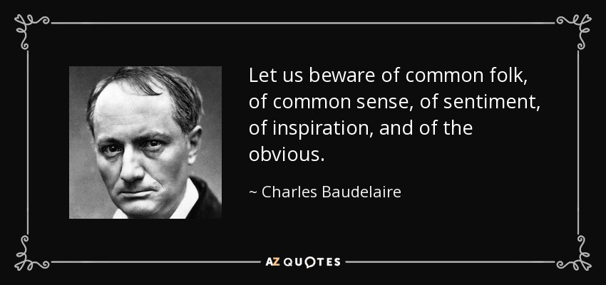 Let us beware of common folk, of common sense, of sentiment, of inspiration, and of the obvious. - Charles Baudelaire