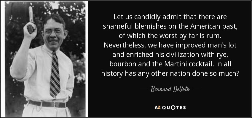 Let us candidly admit that there are shameful blemishes on the American past, of which the worst by far is rum. Nevertheless, we have improved man's lot and enriched his civilization with rye, bourbon and the Martini cocktail. In all history has any other nation done so much? - Bernard DeVoto