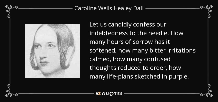 Let us candidly confess our indebtedness to the needle. How many hours of sorrow has it softened, how many bitter irritations calmed, how many confused thoughts reduced to order, how many life-plans sketched in purple! - Caroline Wells Healey Dall