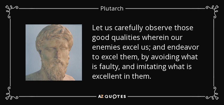 Let us carefully observe those good qualities wherein our enemies excel us; and endeavor to excel them, by avoiding what is faulty, and imitating what is excellent in them. - Plutarch