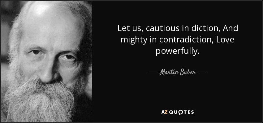 Let us, cautious in diction, And mighty in contradiction, Love powerfully. - Martin Buber