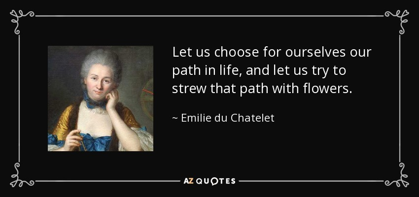 Let us choose for ourselves our path in life, and let us try to strew that path with flowers. - Emilie du Chatelet
