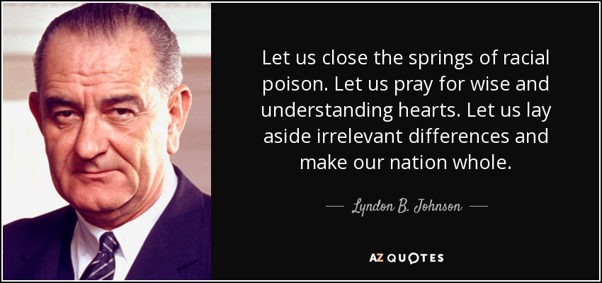 Let us close the springs of racial poison. Let us pray for wise and understanding hearts. Let us lay aside irrelevant differences and make our nation whole. - Lyndon B. Johnson