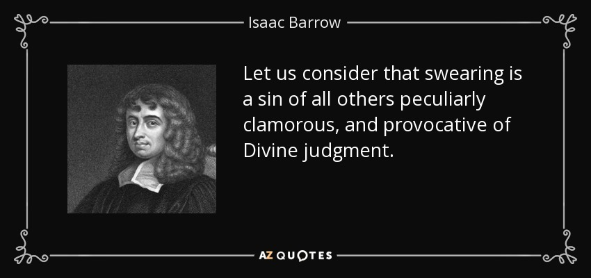Let us consider that swearing is a sin of all others peculiarly clamorous, and provocative of Divine judgment. - Isaac Barrow
