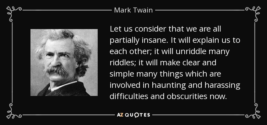 Let us consider that we are all partially insane. It will explain us to each other; it will unriddle many riddles; it will make clear and simple many things which are involved in haunting and harassing difficulties and obscurities now. - Mark Twain
