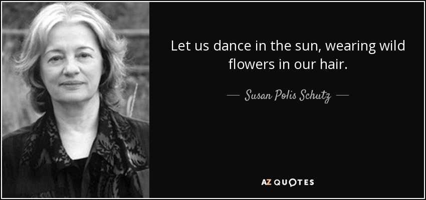 Let us dance in the sun, wearing wild flowers in our hair. - Susan Polis Schutz