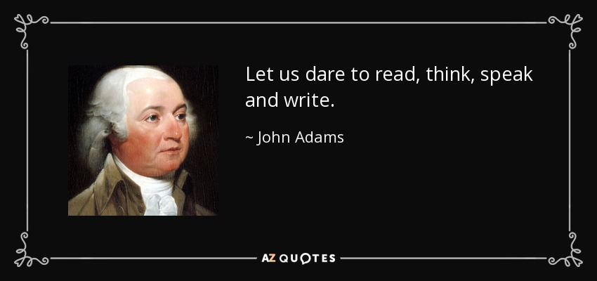 Let us dare to read, think, speak and write. - John Adams