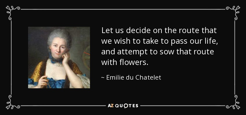 Let us decide on the route that we wish to take to pass our life, and attempt to sow that route with flowers. - Emilie du Chatelet