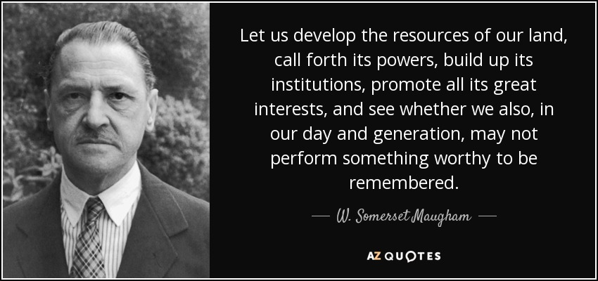 Let us develop the resources of our land, call forth its powers, build up its institutions, promote all its great interests, and see whether we also, in our day and generation, may not perform something worthy to be remembered. - W. Somerset Maugham