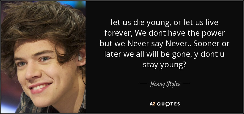 let us die young, or let us live forever, We dont have the power but we Never say Never.. Sooner or later we all will be gone, y dont u stay young? - Harry Styles