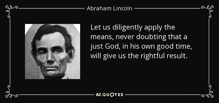 Let us diligently apply the means, never doubting that a just God, in his own good time, will give us the rightful result. - Abraham Lincoln