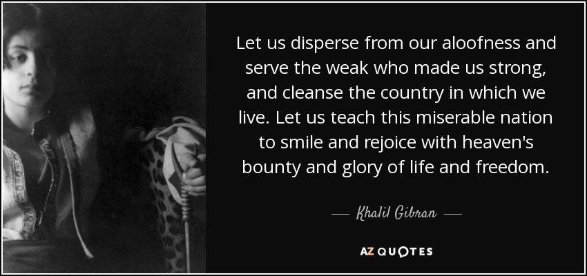 Let us disperse from our aloofness and serve the weak who made us strong, and cleanse the country in which we live. Let us teach this miserable nation to smile and rejoice with heaven's bounty and glory of life and freedom. - Khalil Gibran