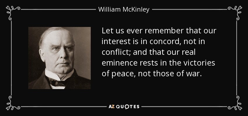 Let us ever remember that our interest is in concord, not in conflict; and that our real eminence rests in the victories of peace, not those of war. - William McKinley