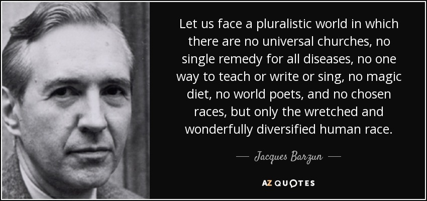 Let us face a pluralistic world in which there are no universal churches, no single remedy for all diseases, no one way to teach or write or sing, no magic diet, no world poets, and no chosen races, but only the wretched and wonderfully diversified human race. - Jacques Barzun