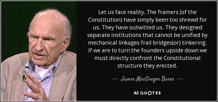 Let us face reality. The framers (of the Constitution) have simply been too shrewd for us. They have outwitted us. They designed separate institutions that cannot be unified by mechanical linkages frail bridges(or) tinkering. If we are to turn the founders upside down we must directly confront the Constitutional structure they erected. - James MacGregor Burns