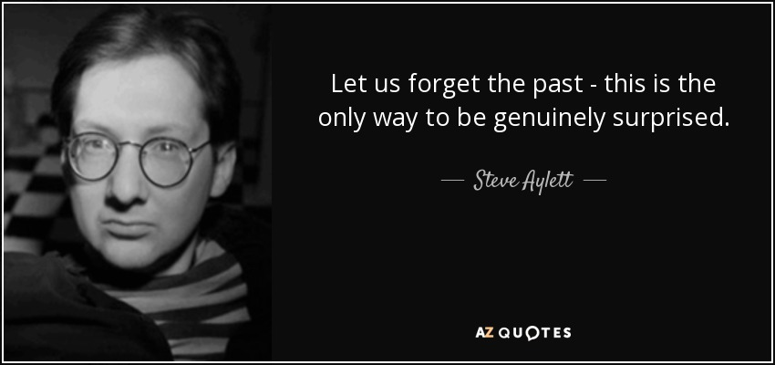 Let us forget the past - this is the only way to be genuinely surprised. - Steve Aylett