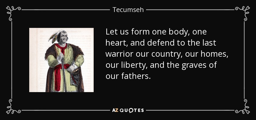 Let us form one body, one heart, and defend to the last warrior our country, our homes, our liberty, and the graves of our fathers. - Tecumseh