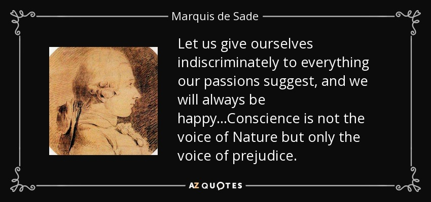 Let us give ourselves indiscriminately to everything our passions suggest, and we will always be happy...Conscience is not the voice of Nature but only the voice of prejudice. - Marquis de Sade
