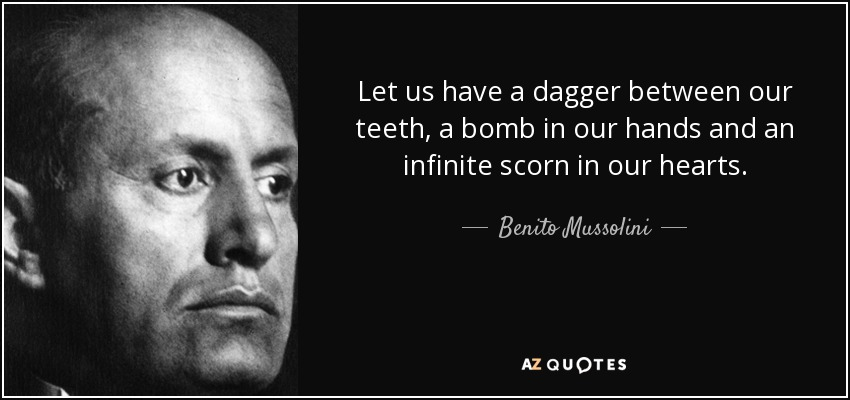 Let us have a dagger between our teeth, a bomb in our hands and an infinite scorn in our hearts. - Benito Mussolini
