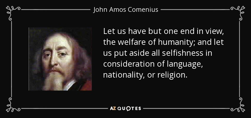 Let us have but one end in view, the welfare of humanity; and let us put aside all selfishness in consideration of language, nationality, or religion. - John Amos Comenius