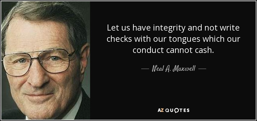 Let us have integrity and not write checks with our tongues which our conduct cannot cash. - Neal A. Maxwell