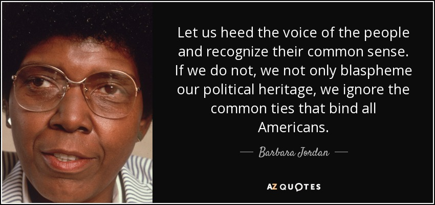 Let us heed the voice of the people and recognize their common sense. If we do not, we not only blaspheme our political heritage, we ignore the common ties that bind all Americans. - Barbara Jordan