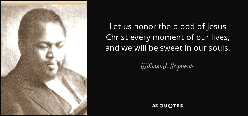 Let us honor the blood of Jesus Christ every moment of our lives, and we will be sweet in our souls. - William J. Seymour