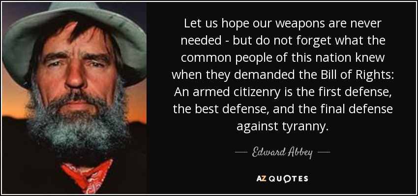 Let us hope our weapons are never needed - but do not forget what the common people of this nation knew when they demanded the Bill of Rights: An armed citizenry is the first defense, the best defense, and the final defense against tyranny. - Edward Abbey
