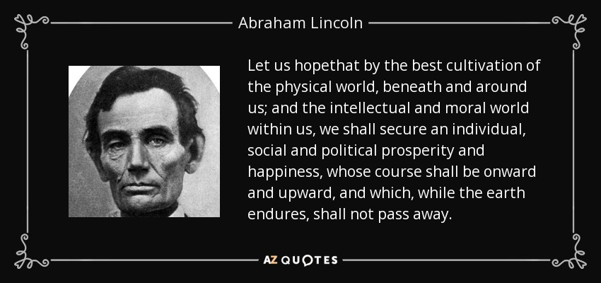 Let us hopethat by the best cultivation of the physical world, beneath and around us; and the intellectual and moral world within us, we shall secure an individual, social and political prosperity and happiness, whose course shall be onward and upward, and which, while the earth endures, shall not pass away. - Abraham Lincoln