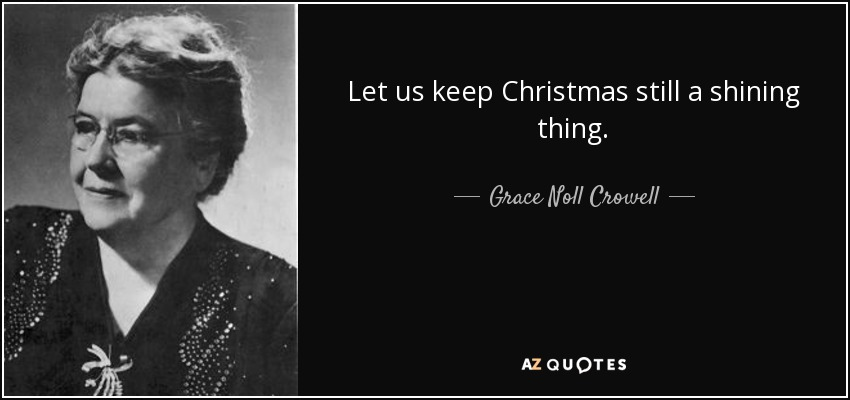 Let us keep Christmas still a shining thing. - Grace Noll Crowell