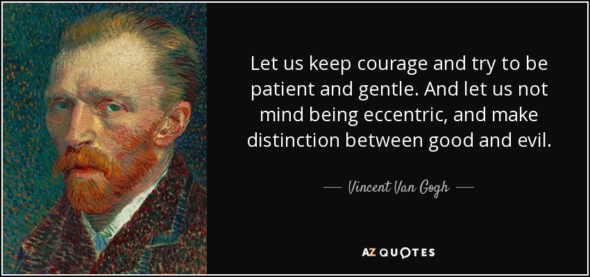 Let us keep courage and try to be patient and gentle. And let us not mind being eccentric, and make distinction between good and evil. - Vincent Van Gogh