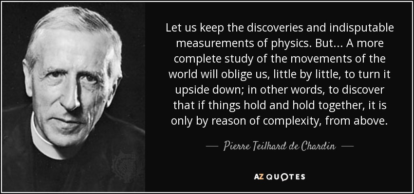 Let us keep the discoveries and indisputable measurements of physics. But ... A more complete study of the movements of the world will oblige us, little by little, to turn it upside down; in other words, to discover that if things hold and hold together, it is only by reason of complexity, from above. - Pierre Teilhard de Chardin
