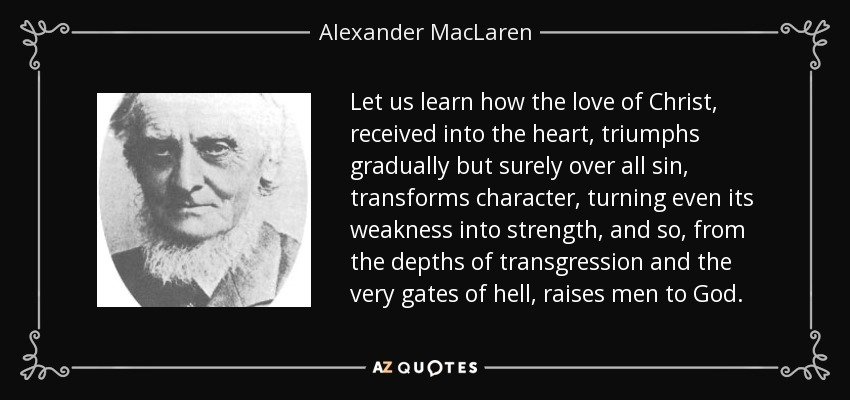 Let us learn how the love of Christ, received into the heart, triumphs gradually but surely over all sin, transforms character, turning even its weakness into strength, and so, from the depths of transgression and the very gates of hell, raises men to God. - Alexander MacLaren