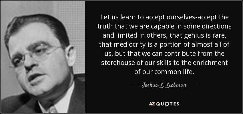 Let us learn to accept ourselves-accept the truth that we are capable in some directions and limited in others, that genius is rare, that mediocrity is a portion of almost all of us, but that we can contribute from the storehouse of our skills to the enrichment of our common life. - Joshua L. Liebman