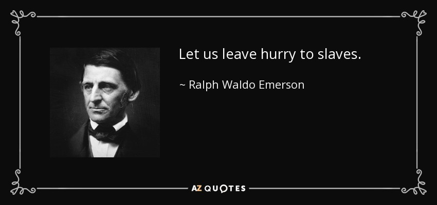 Let us leave hurry to slaves. - Ralph Waldo Emerson