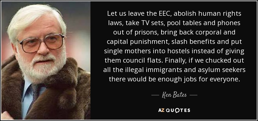 Let us leave the EEC, abolish human rights laws, take TV sets, pool tables and phones out of prisons, bring back corporal and capital punishment, slash benefits and put single mothers into hostels instead of giving them council flats. Finally, if we chucked out all the illegal immigrants and asylum seekers there would be enough jobs for everyone. - Ken Bates