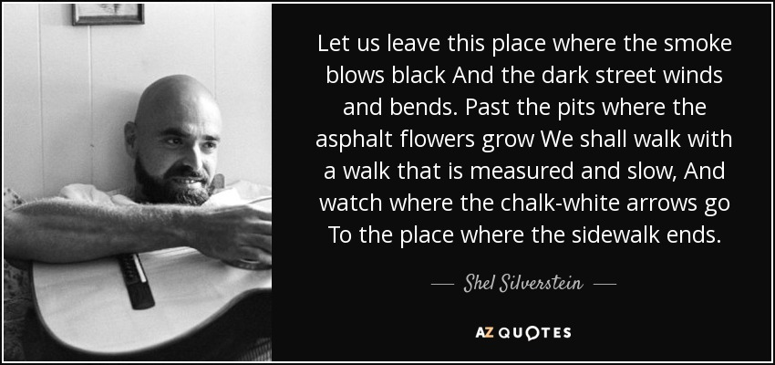 Let us leave this place where the smoke blows black And the dark street winds and bends. Past the pits where the asphalt flowers grow We shall walk with a walk that is measured and slow, And watch where the chalk-white arrows go To the place where the sidewalk ends. - Shel Silverstein