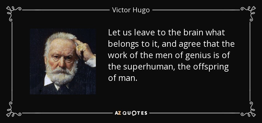 Let us leave to the brain what belongs to it, and agree that the work of the men of genius is of the superhuman, the offspring of man. - Victor Hugo