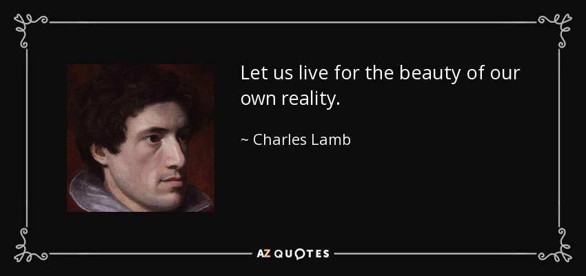 Let us live for the beauty of our own reality. - Charles Lamb