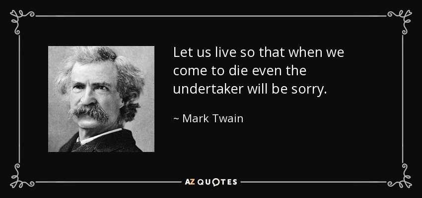 Let us live so that when we come to die even the undertaker will be sorry. - Mark Twain