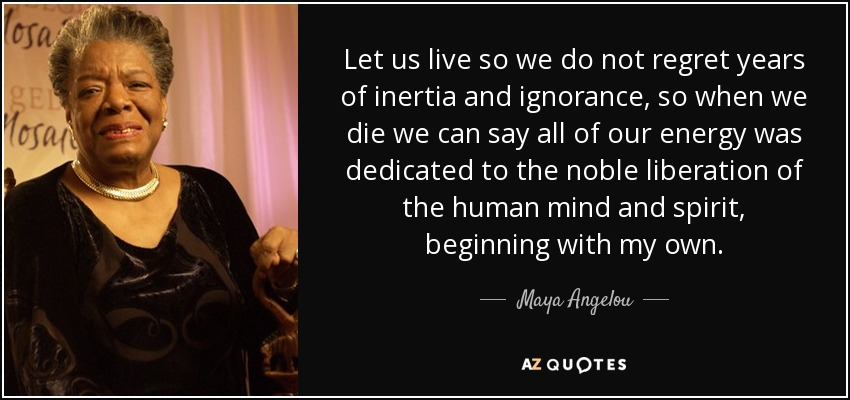 Let us live so we do not regret years of inertia and ignorance, so when we die we can say all of our energy was dedicated to the noble liberation of the human mind and spirit, beginning with my own. - Maya Angelou