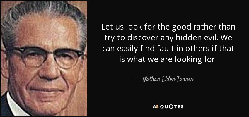 Let us look for the good rather than try to discover any hidden evil. We can easily find fault in others if that is what we are looking for. - Nathan Eldon Tanner