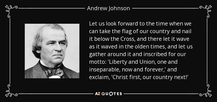 Let us look forward to the time when we can take the flag of our country and nail it below the Cross, and there let it wave as it waved in the olden times, and let us gather around it and inscribed for our motto: 'Liberty and Union, one and inseparable, now and forever,' and exclaim, 'Christ first, our country next!' - Andrew Johnson
