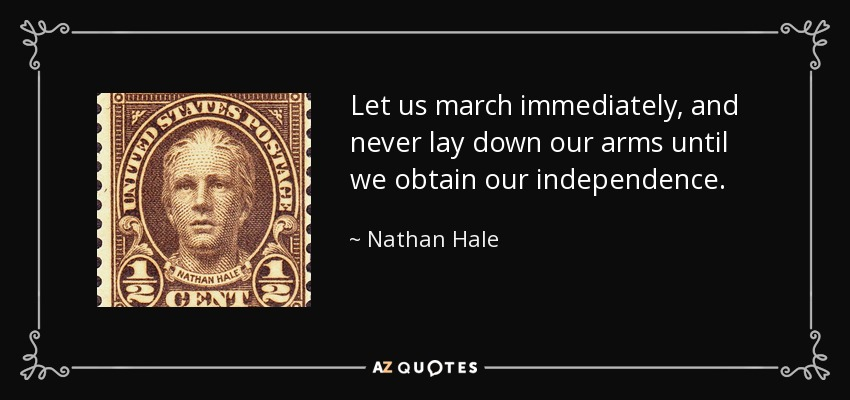 Let us march immediately, and never lay down our arms until we obtain our independence. - Nathan Hale