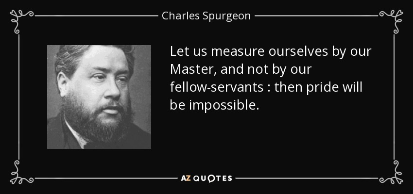 Let us measure ourselves by our Master, and not by our fellow-servants : then pride will be impossible. - Charles Spurgeon