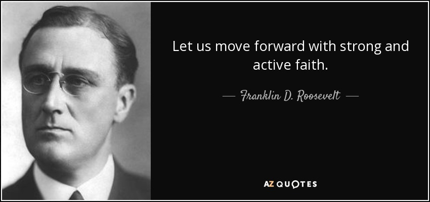 Let us move forward with strong and active faith. - Franklin D. Roosevelt